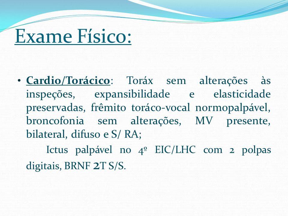 Exame Físico: Cardio/Torácico: Toráx sem alterações às inspeções, expansibilidade e elasticidade preservadas, frêmito toráco-vocal normopalpável, bron