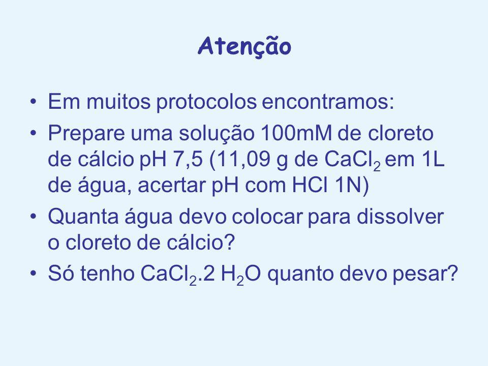 Atenção Em muitos protocolos encontramos: Prepare uma solução 100mM de cloreto de cálcio pH 7,5 (11,09 g de CaCl 2 em 1L de água, acertar pH com HCl 1