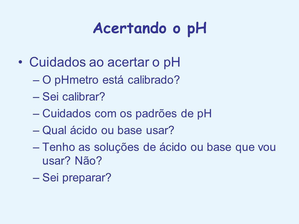 Acertando o pH Cuidados ao acertar o pH –O pHmetro está calibrado? –Sei calibrar? –Cuidados com os padrões de pH –Qual ácido ou base usar? –Tenho as s