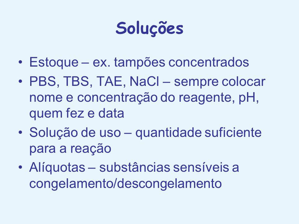 Soluções Estoque – ex. tampões concentrados PBS, TBS, TAE, NaCl – sempre colocar nome e concentração do reagente, pH, quem fez e data Solução de uso –