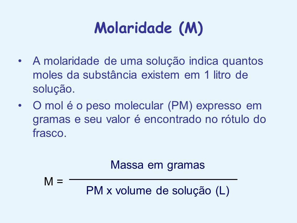 Molaridade (M) A molaridade de uma solução indica quantos moles da substância existem em 1 litro de solução. O mol é o peso molecular (PM) expresso em