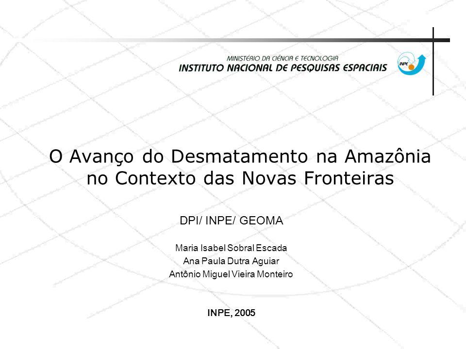 O Avanço do Desmatamento na Amazônia no Contexto das Novas Fronteiras DPI/ INPE/ GEOMA Maria Isabel Sobral Escada Ana Paula Dutra Aguiar Antônio Migue