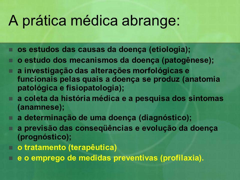 A prática médica abrange: os estudos das causas da doença (etiologia); o estudo dos mecanismos da doença (patogênese); a investigação das alterações m