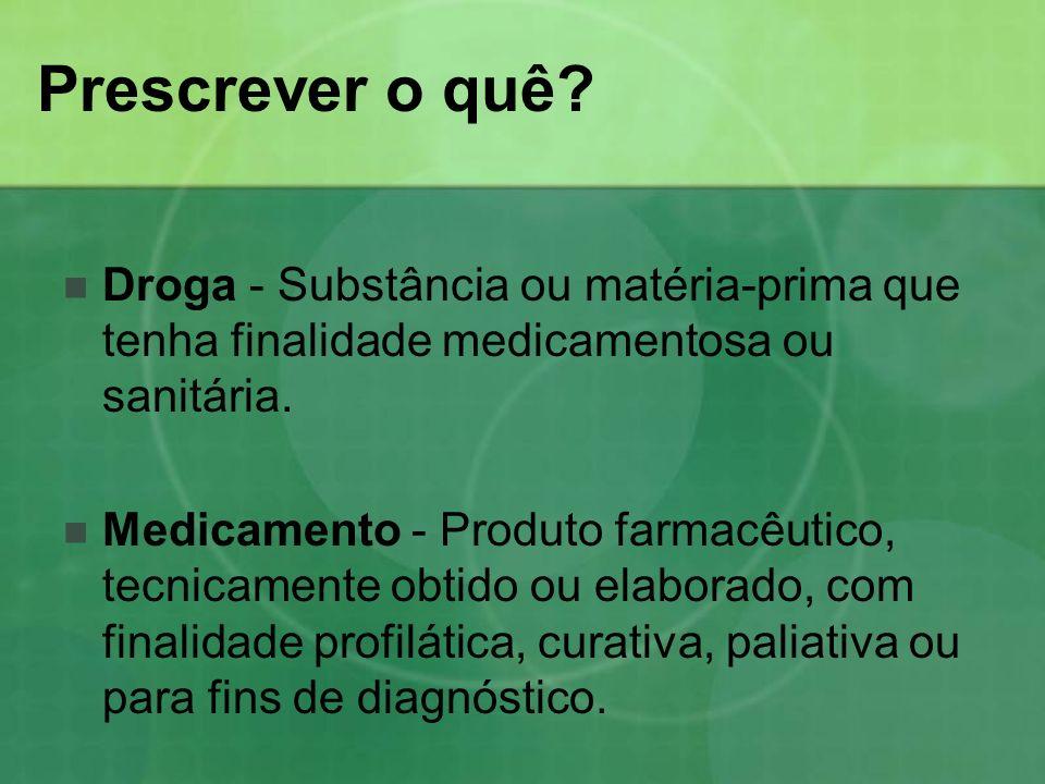 Prescrever o quê? Droga - Substância ou matéria-prima que tenha finalidade medicamentosa ou sanitária. Medicamento - Produto farmacêutico, tecnicament
