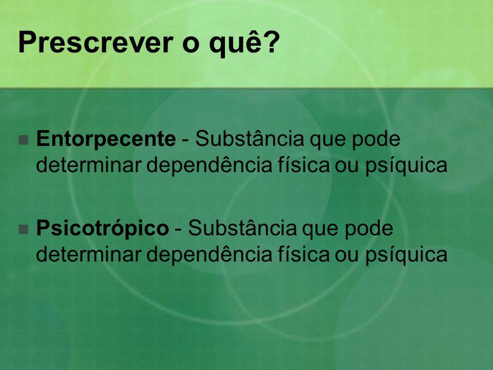 Prescrever o quê? Entorpecente - Substância que pode determinar dependência física ou psíquica Psicotrópico - Substância que pode determinar dependênc