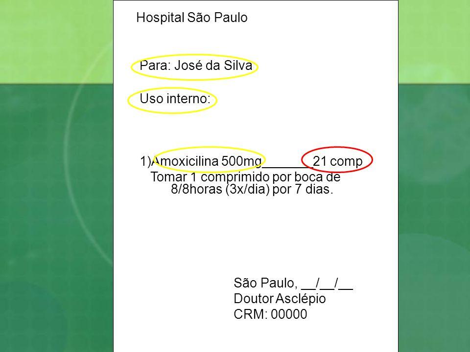 Hospital São Paulo Para: José da Silva Uso interno: 1)Amoxicilina 500mg_______21 comp Tomar 1 comprimido por boca de 8/8horas (3x/dia) por 7 dias. São