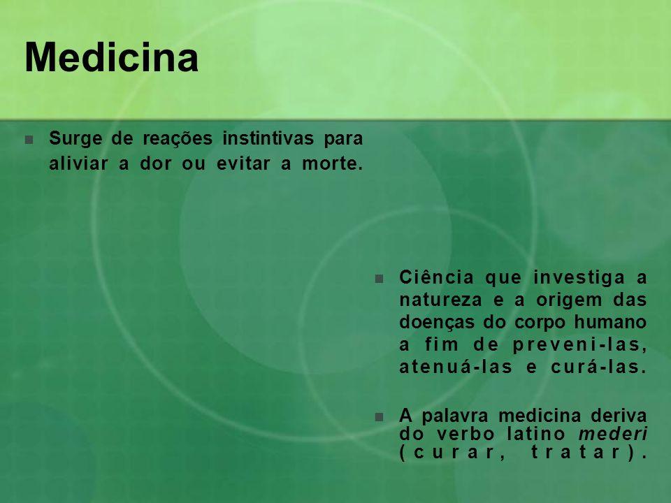 Medicina Surge de reações instintivas para aliviar a dor ou evitar a morte. Ciência que investiga a natureza e a origem das doenças do corpo humano a