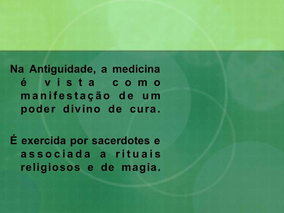 Na Antiguidade, a medicina é vista como manifestação de um poder divino de cura. É exercida por sacerdotes e associada a rituais religiosos e de magia