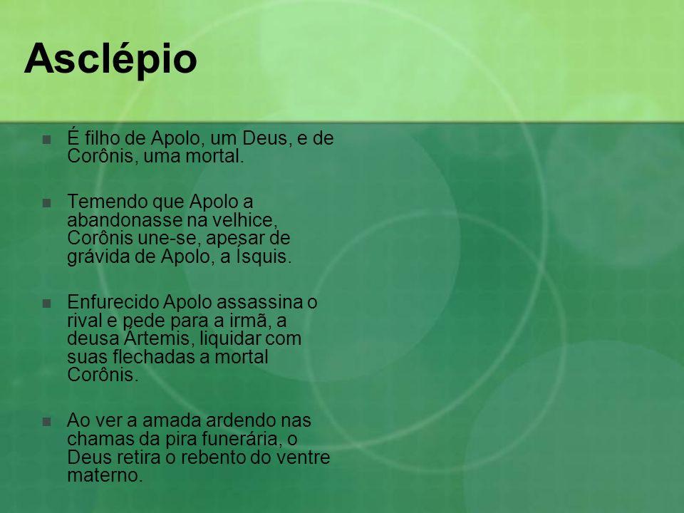 Asclépio É filho de Apolo, um Deus, e de Corônis, uma mortal. Temendo que Apolo a abandonasse na velhice, Corônis une-se, apesar de grávida de Apolo,