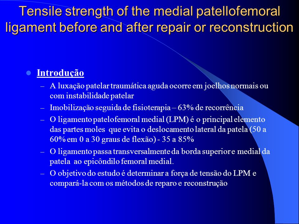 Tensile strength of the medial patellofemoral ligament before and after repair or reconstruction Introdução – A luxação patelar traumática aguda ocorre em joelhos normais ou com instabilidade patelar – Imobilização seguida de fisioterapia – 63% de recorrência – O ligamento patelofemoral medial (LPM) é o principal elemento das partes moles que evita o deslocamento lateral da patela (50 a 60% em 0 a 30 graus de flexão) - 35 a 85% – O ligamento passa transversalmente da borda superior e medial da patela ao epicôndilo femoral medial.