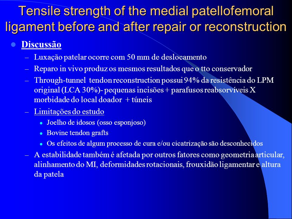 Tensile strength of the medial patellofemoral ligament before and after repair or reconstruction Discussão – Luxação patelar ocorre com 50 mm de deslo