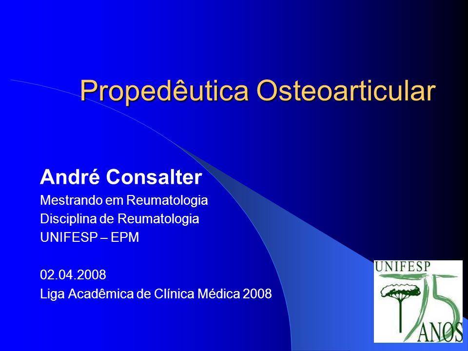 Propedêutica Osteoarticular André Consalter Mestrando em Reumatologia Disciplina de Reumatologia UNIFESP – EPM 02.04.2008 Liga Acadêmica de Clínica Mé