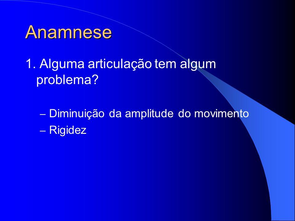 Anamnese 1. Alguma articulação tem algum problema? – Diminuição da amplitude do movimento – Rigidez