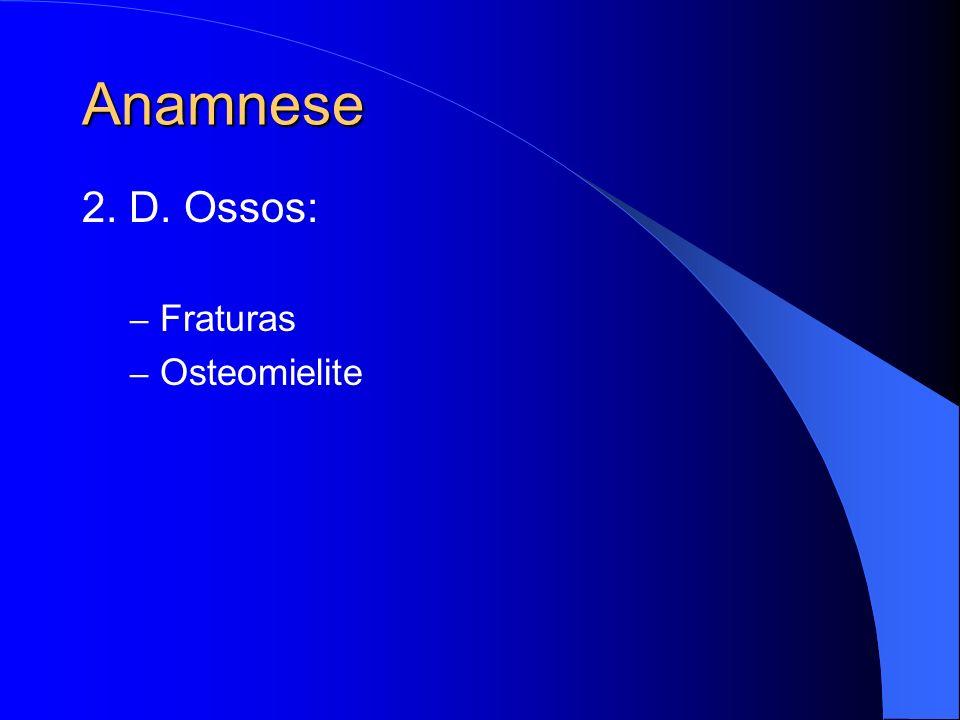 Anamnese 2. D. Ossos: – Fraturas – Osteomielite