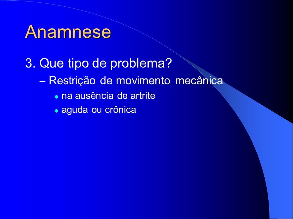 Anamnese 3. Que tipo de problema? – Restrição de movimento mecânica na ausência de artrite aguda ou crônica