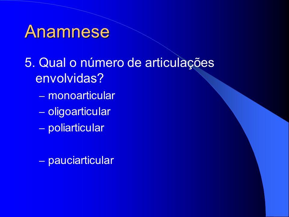 Anamnese 5. Qual o número de articulações envolvidas? – monoarticular – oligoarticular – poliarticular – pauciarticular
