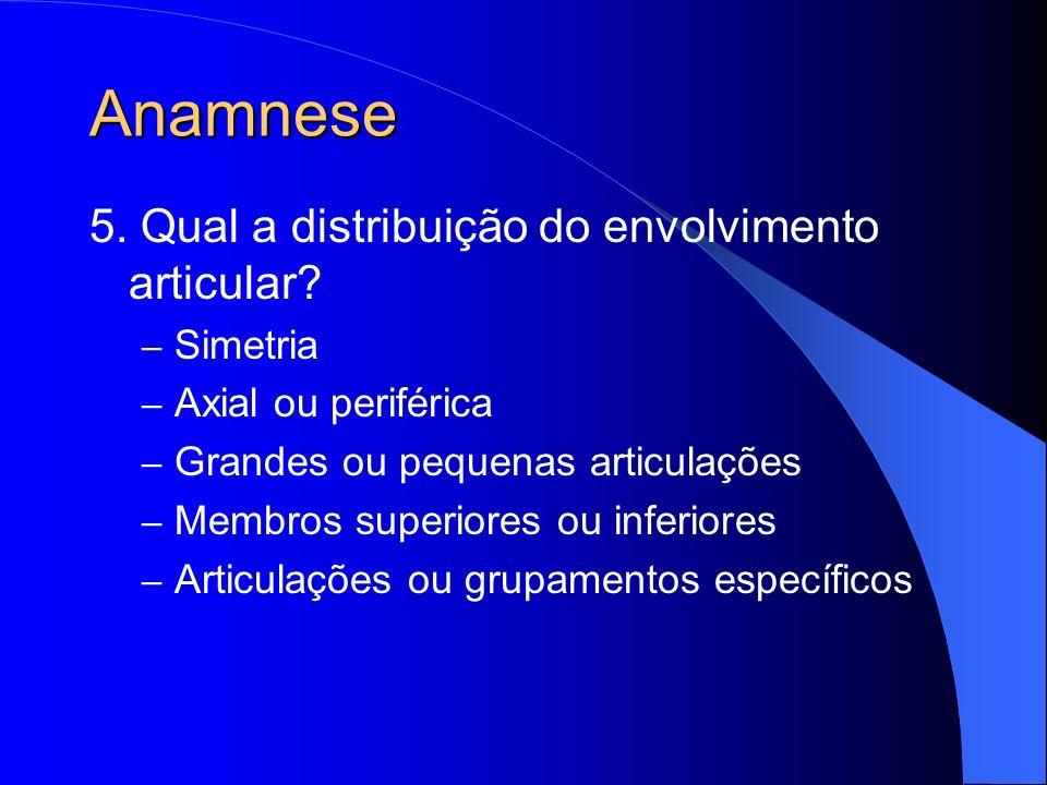 Anamnese 5. Qual a distribuição do envolvimento articular? – Simetria – Axial ou periférica – Grandes ou pequenas articulações – Membros superiores ou