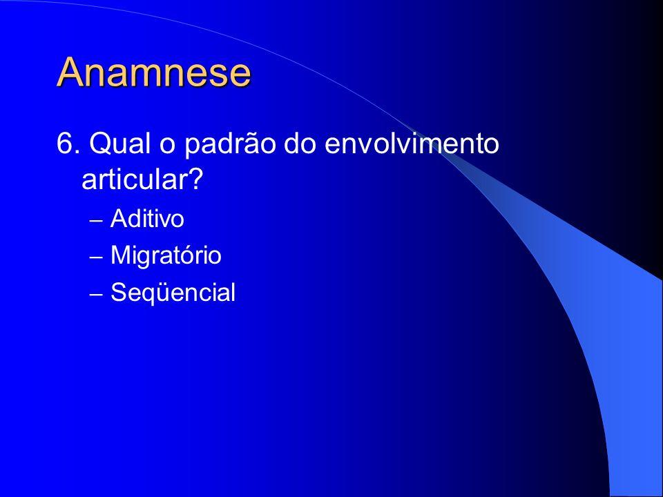 Anamnese 6. Qual o padrão do envolvimento articular? – Aditivo – Migratório – Seqüencial