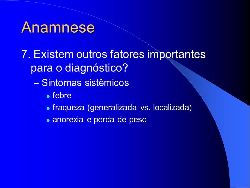 Anamnese 7. Existem outros fatores importantes para o diagnóstico? – Sintomas sistêmicos febre fraqueza (generalizada vs. localizada) anorexia e perda