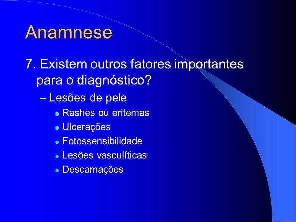 Anamnese 7. Existem outros fatores importantes para o diagnóstico? – Lesões de pele Rashes ou eritemas Ulcerações Fotossensibilidade Lesões vasculític