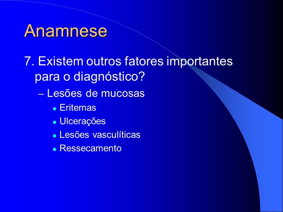 Anamnese 7. Existem outros fatores importantes para o diagnóstico? – Lesões de mucosas Eritemas Ulcerações Lesões vasculíticas Ressecamento