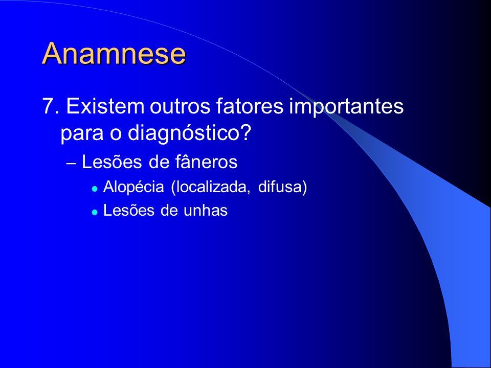 Anamnese 7. Existem outros fatores importantes para o diagnóstico? – Lesões de fâneros Alopécia (localizada, difusa) Lesões de unhas