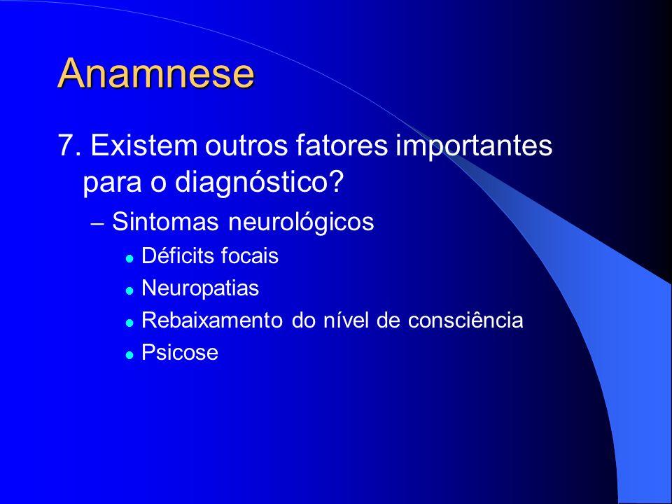 Anamnese 7. Existem outros fatores importantes para o diagnóstico? – Sintomas neurológicos Déficits focais Neuropatias Rebaixamento do nível de consci
