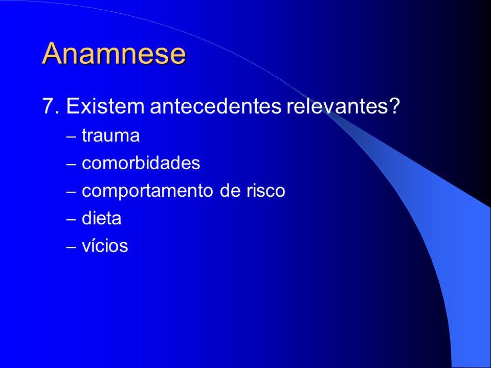 Anamnese 7. Existem antecedentes relevantes? – trauma – comorbidades – comportamento de risco – dieta – vícios