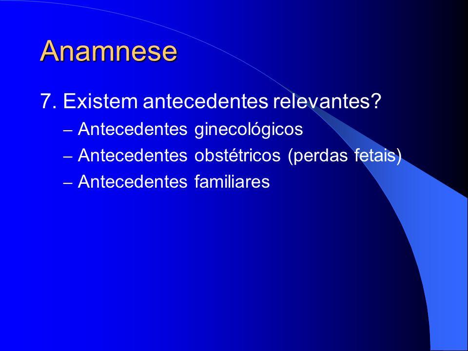 Anamnese 7. Existem antecedentes relevantes? – Antecedentes ginecológicos – Antecedentes obstétricos (perdas fetais) – Antecedentes familiares