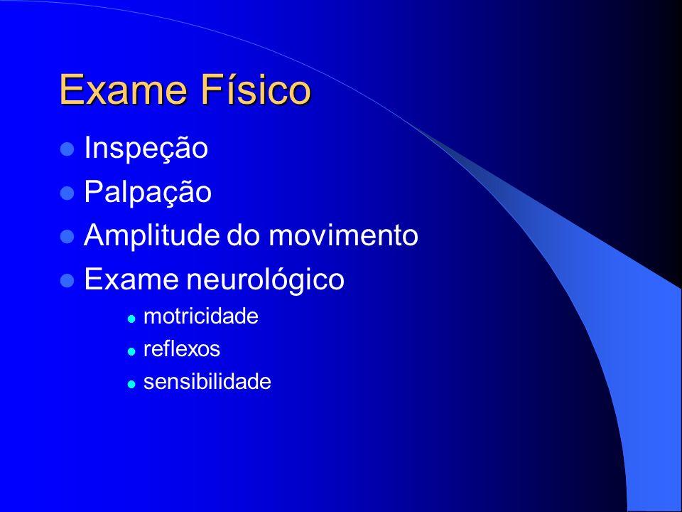 Exame Físico Inspeção Palpação Amplitude do movimento Exame neurológico motricidade reflexos sensibilidade