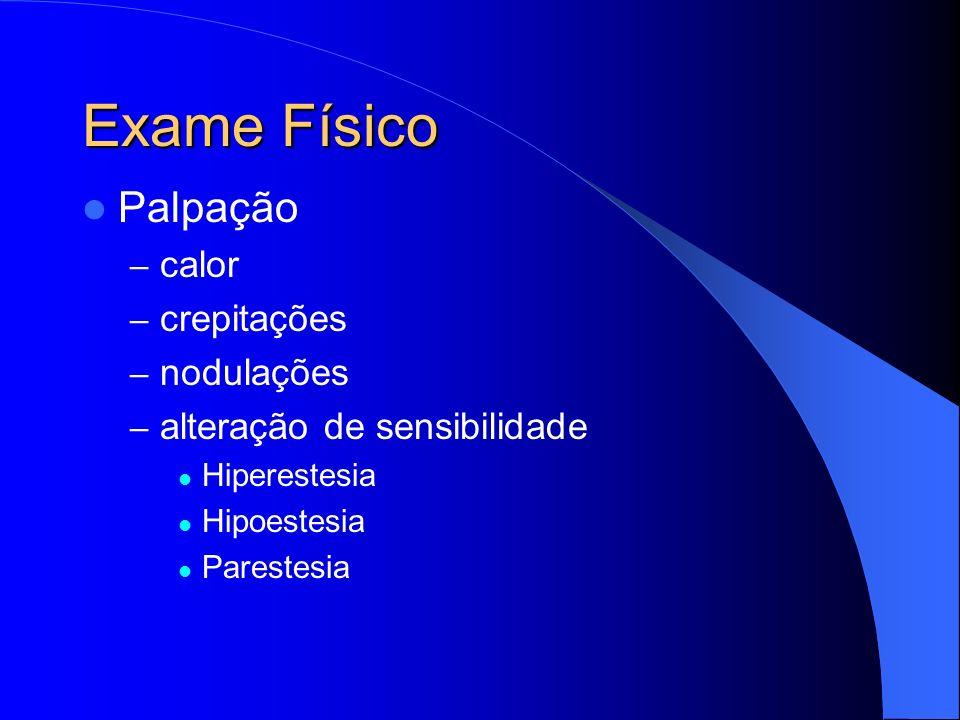 Exame Físico Palpação – calor – crepitações – nodulações – alteração de sensibilidade Hiperestesia Hipoestesia Parestesia