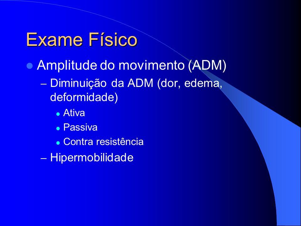 Exame Físico Amplitude do movimento (ADM) – Diminuição da ADM (dor, edema, deformidade) Ativa Passiva Contra resistência – Hipermobilidade