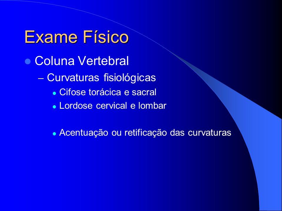 Exame Físico Coluna Vertebral – Curvaturas fisiológicas Cifose torácica e sacral Lordose cervical e lombar Acentuação ou retificação das curvaturas