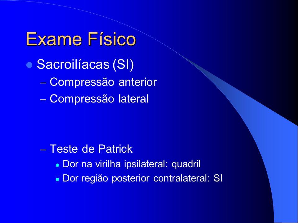 Exame Físico Sacroilíacas (SI) – Compressão anterior – Compressão lateral – Teste de Patrick Dor na virilha ipsilateral: quadril Dor região posterior