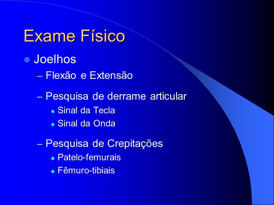 Exame Físico Joelhos – Flexão e Extensão – Pesquisa de derrame articular Sinal da Tecla Sinal da Onda – Pesquisa de Crepitações Patelo-femurais Fêmuro