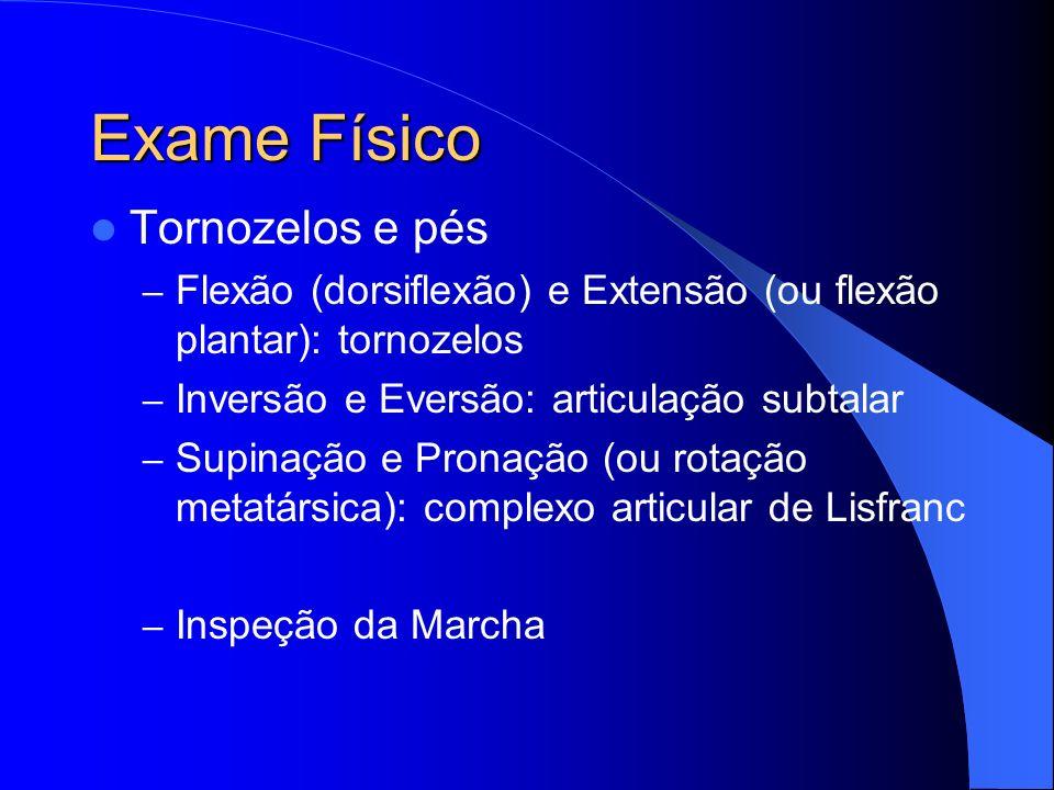 Exame Físico Tornozelos e pés – Flexão (dorsiflexão) e Extensão (ou flexão plantar): tornozelos – Inversão e Eversão: articulação subtalar – Supinação