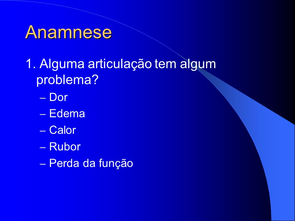 Anamnese 1. Alguma articulação tem algum problema? – Dor – Edema – Calor – Rubor – Perda da função