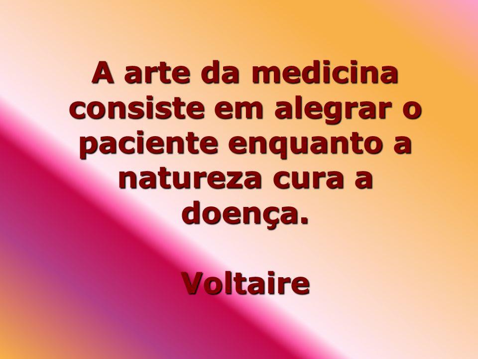 A arte da medicina consiste em alegrar o paciente enquanto a natureza cura a doença. Voltaire