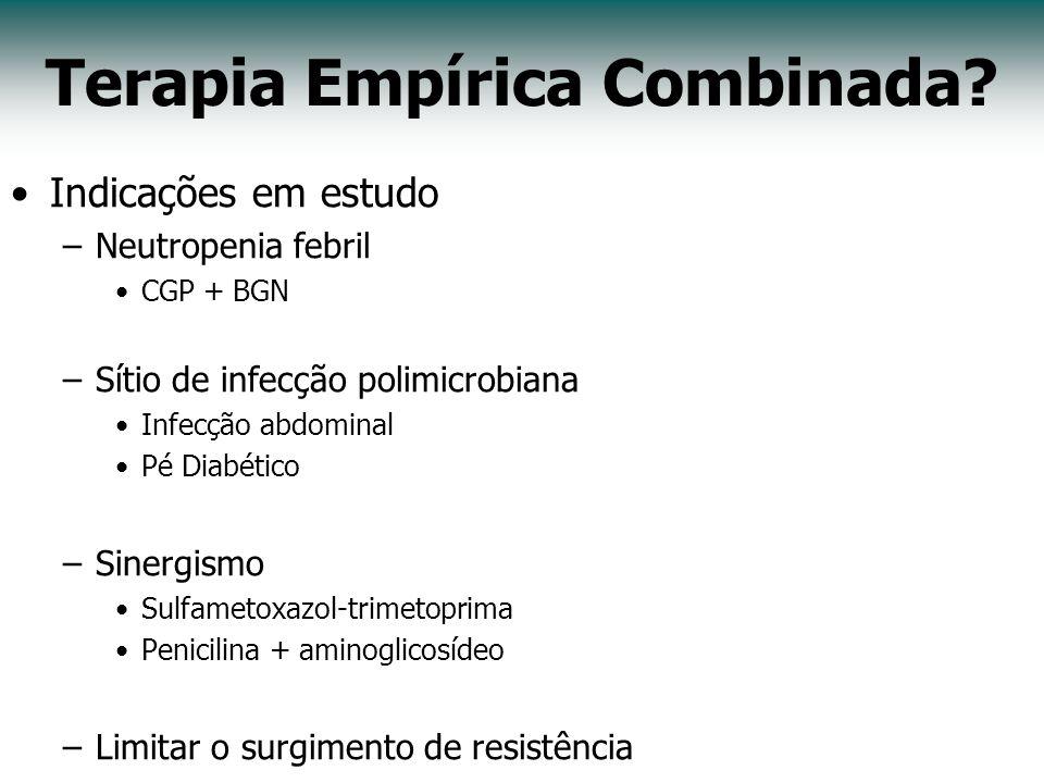 Terapia Empírica Combinada? Indicações em estudo –Neutropenia febril CGP + BGN –Sítio de infecção polimicrobiana Infecção abdominal Pé Diabético –Sine