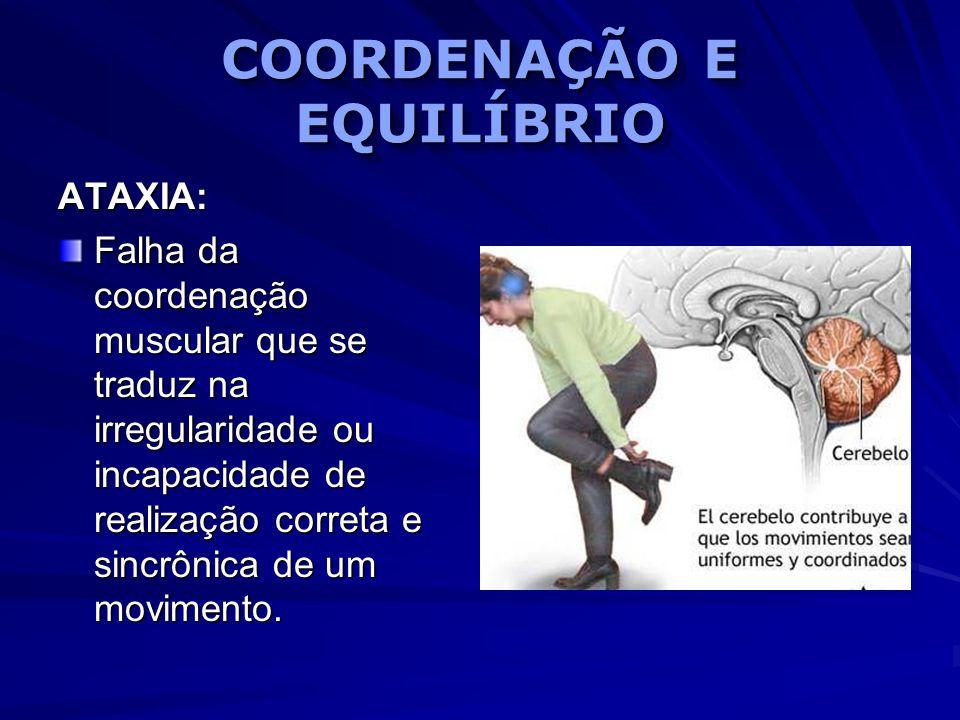 COORDENAÇÃO E EQUILÍBRIO ATAXIA: Falha da coordenação muscular que se traduz na irregularidade ou incapacidade de realização correta e sincrônica de u