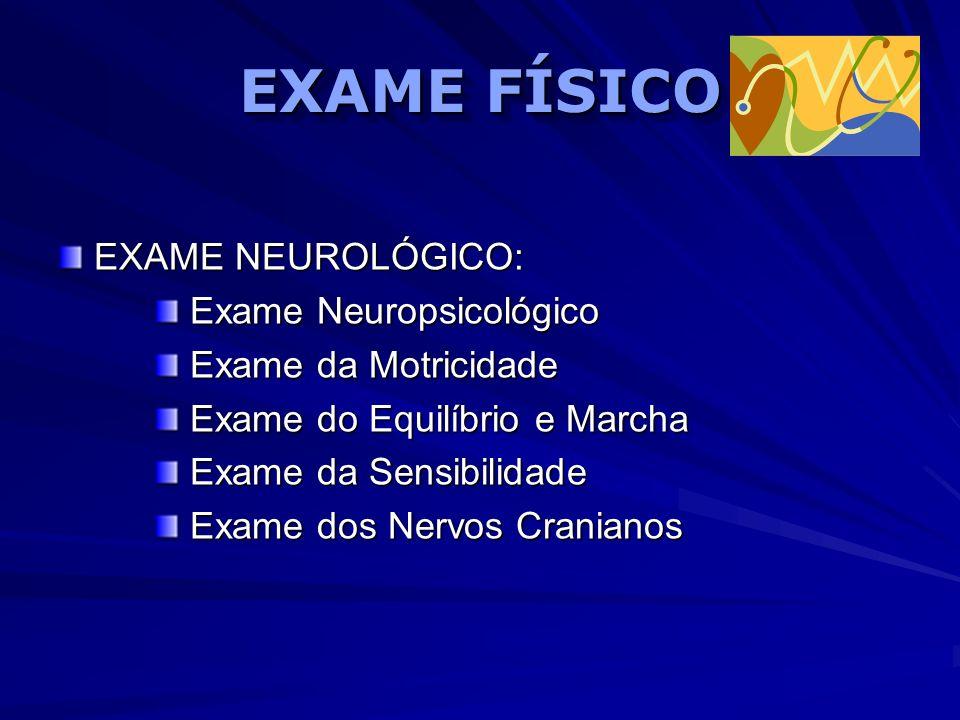 EXAME FÍSICO EXAME NEUROLÓGICO: Exame Neuropsicológico Exame Neuropsicológico Exame da Motricidade Exame da Motricidade Exame do Equilíbrio e Marcha E