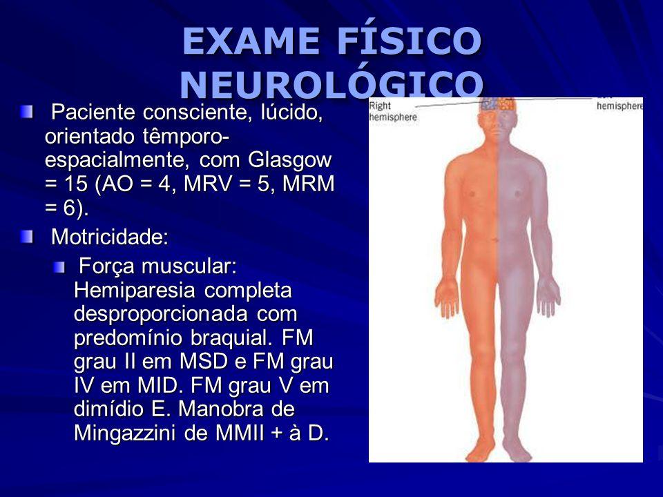 EXAME FÍSICO NEUROLÓGICO Paciente consciente, lúcido, orientado têmporo- espacialmente, com Glasgow = 15 (AO = 4, MRV = 5, MRM = 6). Paciente conscien