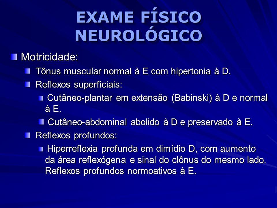 EXAME FÍSICO NEUROLÓGICO Motricidade: Tônus muscular normal à E com hipertonia à D. Tônus muscular normal à E com hipertonia à D. Reflexos superficiai