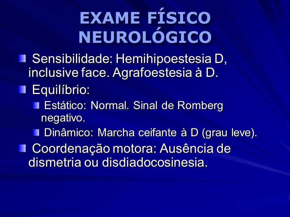 EXAME FÍSICO NEUROLÓGICO Sensibilidade: Hemihipoestesia D, inclusive face. Agrafoestesia à D. Sensibilidade: Hemihipoestesia D, inclusive face. Agrafo