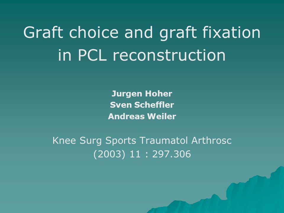 Graft choice and graft fixation in PCL reconstruction Jurgen Hoher Sven Scheffler Andreas Weiler Knee Surg Sports Traumatol Arthrosc (2003) 11 : 297.3