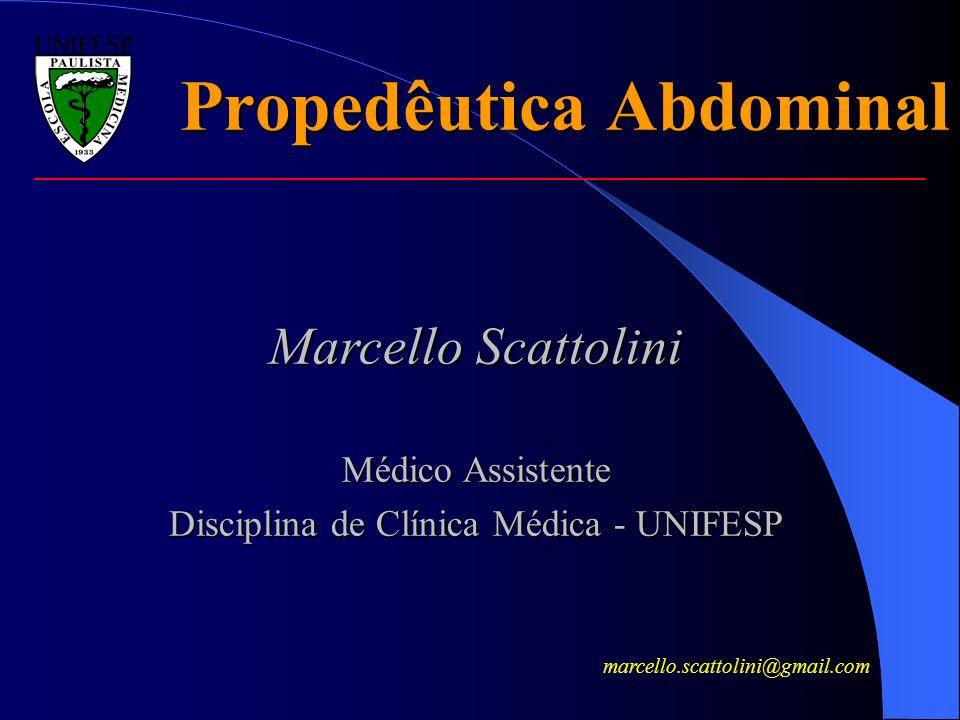 Propedêutica Abdominal Marcello Scattolini Médico Assistente Disciplina de Clínica Médica - UNIFESP marcello.scattolini@gmail.com