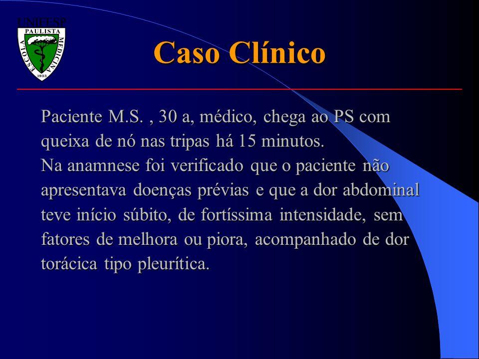 Caso Clínico Paciente M.S., 30 a, médico, chega ao PS com queixa de nó nas tripas há 15 minutos. Na anamnese foi verificado que o paciente não apresen