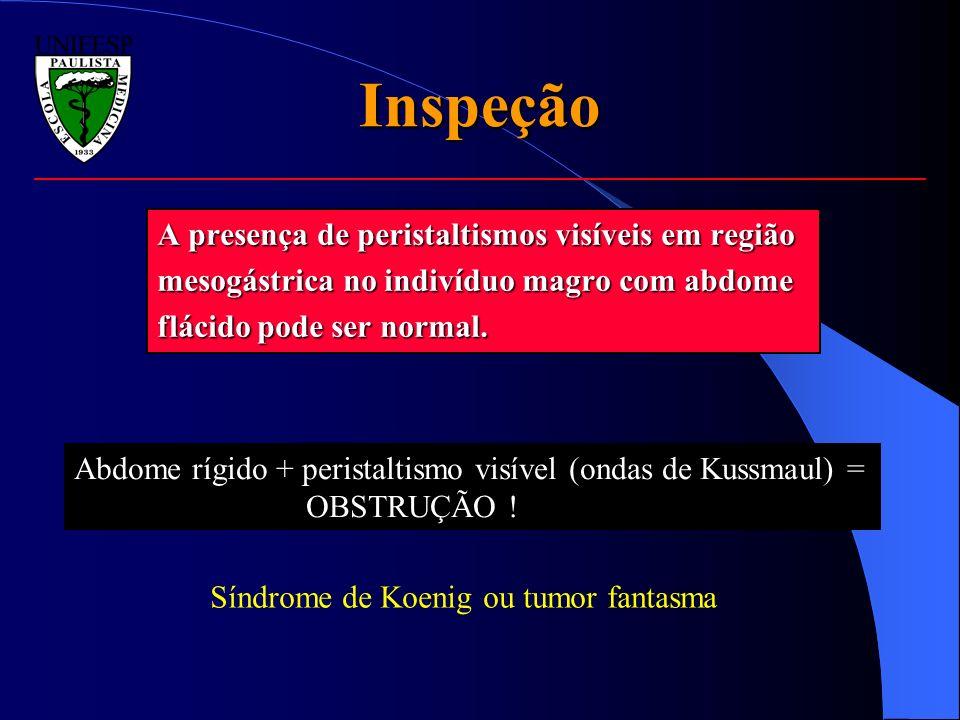 Inspeção A presença de peristaltismos visíveis em região mesogástrica no indivíduo magro com abdome flácido pode ser normal. Abdome rígido + peristalt