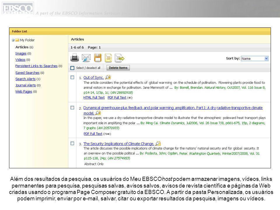 Além dos resultados da pesquisa, os usuários do Meu EBSCOhost podem armazenar imagens, vídeos, links permanentes para pesquisa, pesquisas salvas, avisos salvos, avisos de revista científica e páginas da Web criadas usando o programa Page Composer gratuito da EBSCO.