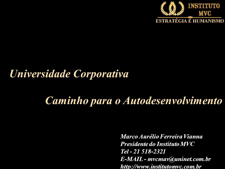 Universidade Corporativa Caminho para o Autodesenvolvimento Marco Aurélio Ferreira Vianna Presidente do Instituto MVC Tel - 21 518-2321 E-MAIL - mvcma